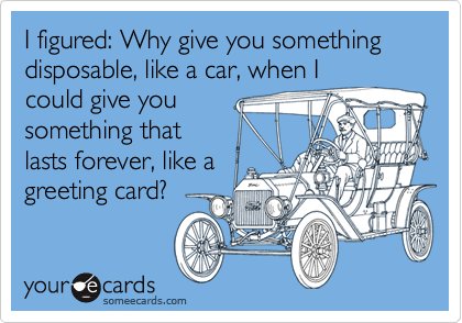 I figured: Why give you something disposable, like a car, when I could give you something that lasts forever, like a greeting card?