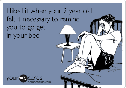 I liked it when your 2 year old felt it necessary to remind you to go get in your bed.