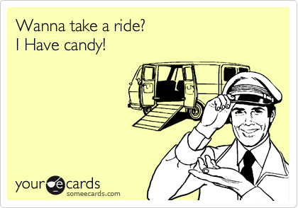 Wanna take a ride?I Have candy!