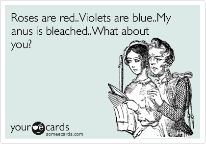 Roses are red..Violets are blue..My anus is bleached..What about