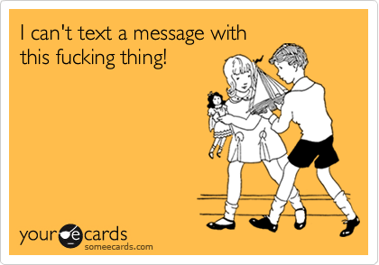 I can't text a message withthis fucking thing!