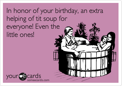 In honor of your birthday, an extra helping of tit soup for everyone! Even the little ones!