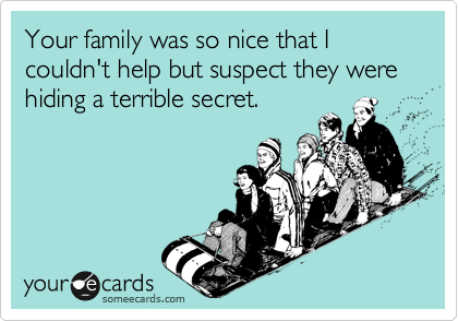 Your family was so nice that I couldn't help but suspect they were hiding a terrible secret.