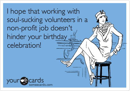 I hope that working with  soul-sucking volunteers in a non-profit job doesn't  hinder your birthday celebration!