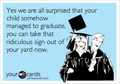 Yes we are all surprised that your child somehowmanaged to graduate,you can take thatridiculous sign out ofyour yard now.