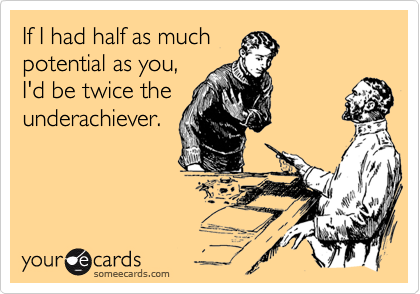 If I had half as muchpotential as you,I'd be twice theunderachiever.
