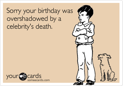 Sorry your birthday was overshadowed by a celebrity's death.