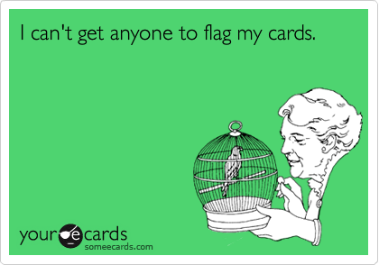 I can't get anyone to flag my cards.