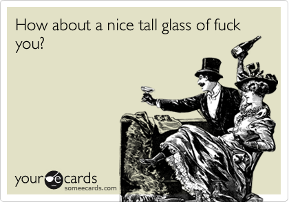 How about a nice tall glass of fuck you?