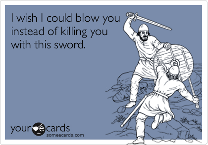 I wish I could blow youinstead of killing youwith this sword.