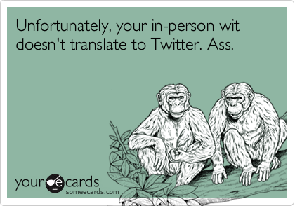 Unfortunately, your in-person wit doesn't translate to Twitter. Ass.