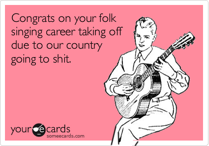 Congrats on your folksinging career taking offdue to our countrygoing to shit.