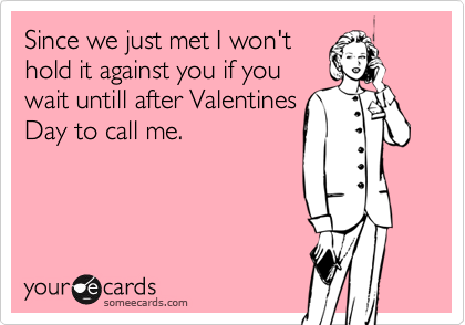 Since we just met I won'thold it against you if youwait untill after ValentinesDay to call me.