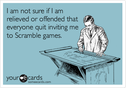 I am not sure if I am relieved or offended that everyone quit inviting me to Scramble games.
