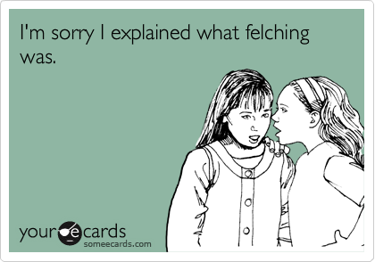 I'm sorry I explained what felching was.