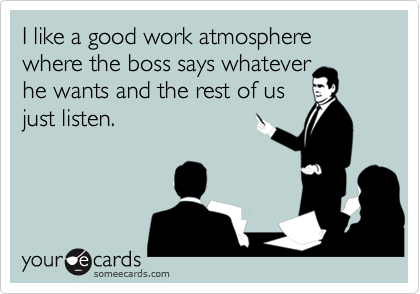 I like a good work atmosphere where the boss says whatever 