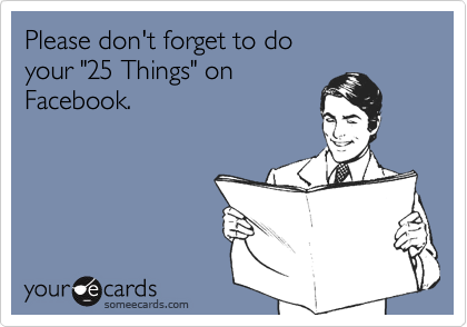"""Please don't forget to do your """"25 Things"""" onFacebook."""