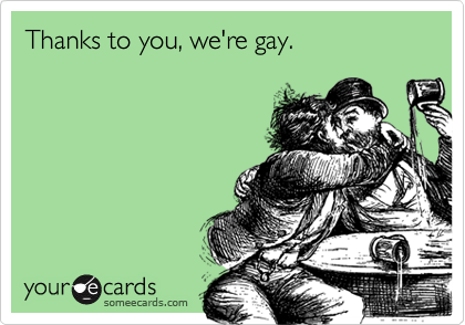 Thanks to you, we're gay.
