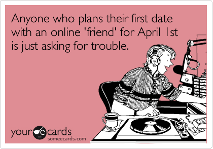 Anyone who plans their first date with an online 'friend' for April 1st is just asking for trouble.