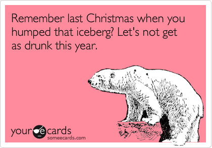 Remember last Christmas when you humped that iceberg? Let's not get as drunk this year.