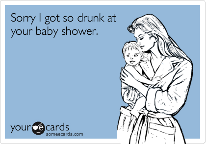 Sorry I got so drunk at your baby shower.