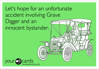 Let's hope for an unfortunate accident involving Grave