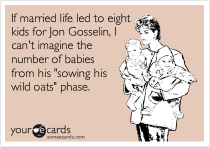 "If married life led to eight kids for Jon Gosselin, I can't imagine the number of babies from his ""sowing his wild oats"" phase."