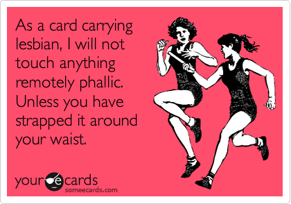 As a card carryinglesbian, I will nottouch anythingremotely phallic.Unless you havestrapped it aroundyour waist.