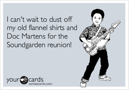 I can't wait to dust off my old flannel shirts and Doc Martens for the Soundgarden reunion!