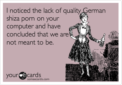 I noticed the lack of quality German shiza porn on your  computer and have  concluded that we are  not meant to be.