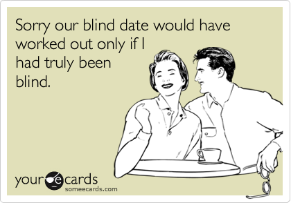 Sorry our blind date would have  worked out only if I