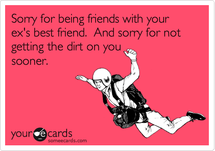 Sorry for being friends with your exs best friend and sorry for sorry for being friends with your exs best friend and sorry for not getting the m4hsunfo