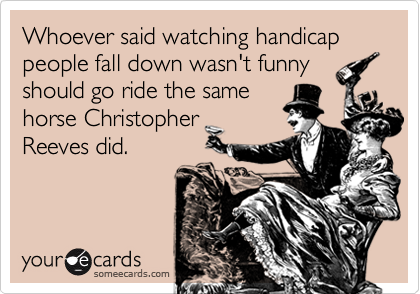 Whoever said watching handicap people fall down wasn't funnyshould go ride the same horse ChristopherReeves did.