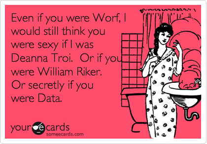 Even if you were Worf, Iwould still think youwere sexy if I was Deanna Troi.  Or if youwere William Riker. Or secretly if youwere Data.