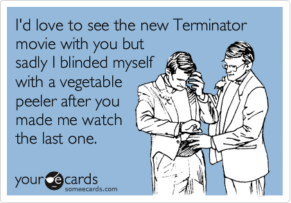I'd love to see the new Terminator movie with you but