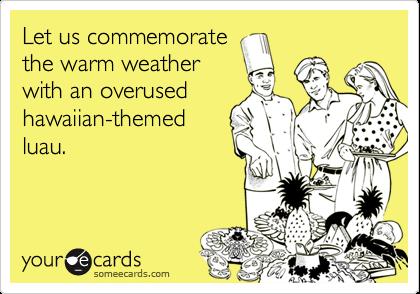 Let us commemoratethe warm weather with an overusedhawaiian-themedluau.