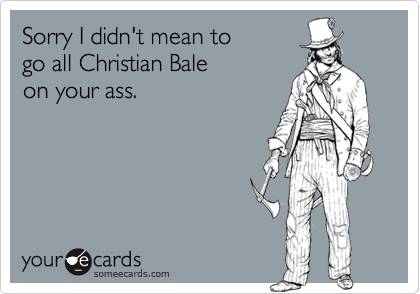 Sorry I didn't mean to go all Christian Bale on your ass.