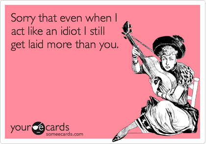 Sorry that even when Iact like an idiot I stillget laid more than you.