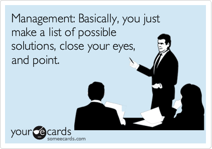 Management: Basically, you just make a list of possiblesolutions, close your eyes,and point.