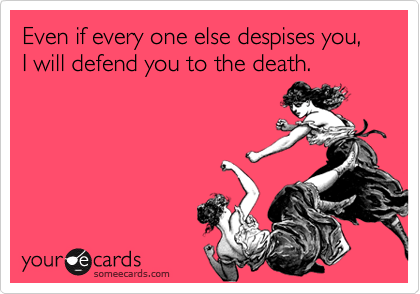 Even if every one else despises you,  I will defend you to the death.