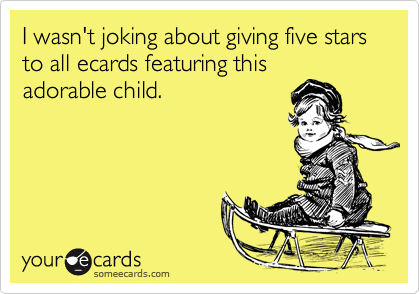 I wasn't joking about giving five stars to all ecards featuring thisadorable child.
