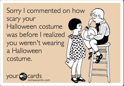 Sorry I commented on howscary yourHalloween costumewas before I realizedyou weren't wearinga Halloweencostume.