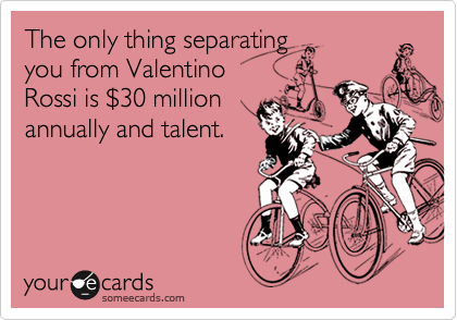 The only thing separatingyou from ValentinoRossi is $30 millionannually and talent.