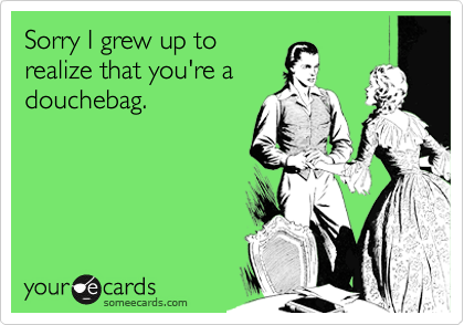 Sorry I grew up to realize that you're a douchebag.