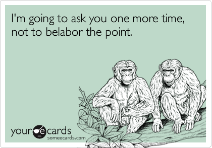 I'm going to ask you one more time, not to belabor the point.