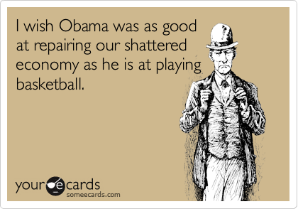 I wish Obama was as good at repairing our shattered economy as he is at playing basketball.