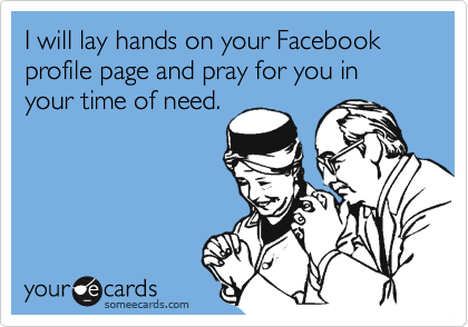 I will lay hands on your Facebook profile page and pray for you in your time of need.