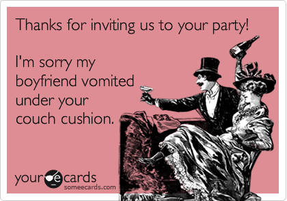 Thanks for inviting us to your party!I'm sorry myboyfriend vomitedunder yourcouch cushion.