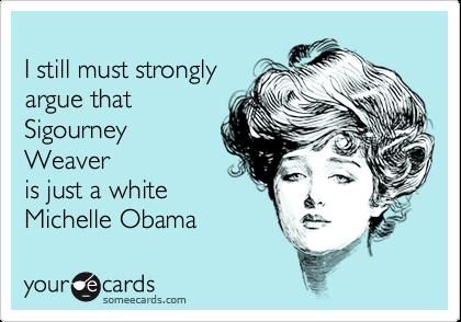 I still must stronglyargue that SigourneyWeaveris just a white  Michelle Obama