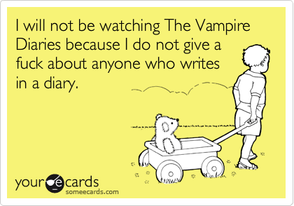 I will not be watching The Vampire Diaries because I do not give a